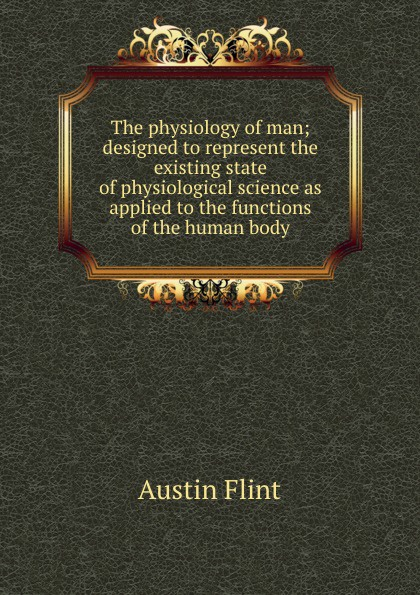Flint Austin The physiology of man; designed to represent the existing state of physiological science as applied to the functions of the human body a flint the physiology of man