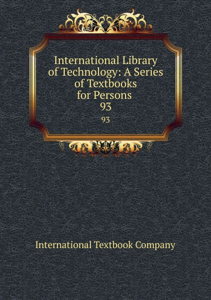 International Library of Technology: A Series of Textbooks for Persons . 93 Эта книга — репринт оригинального...