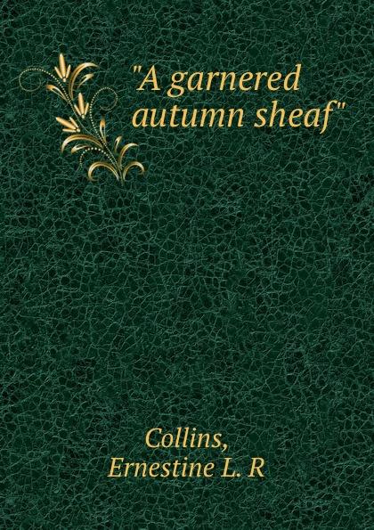 "Ernestine L. R. Collins ""A garnered autumn sheaf"""