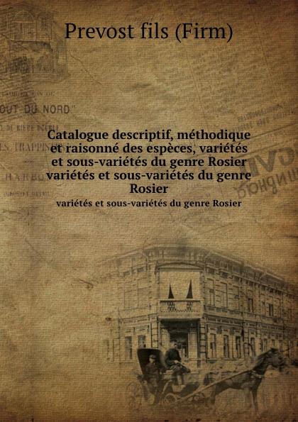 Prévost Catalogue descriptif, methodique et raisonne des especes, varietes et sous-varietes du genre Rosier. varietes et sous-varietes du genre Rosier