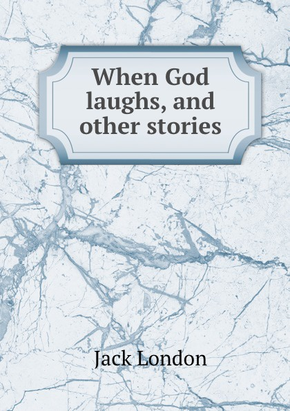 Jack London When God laughs, and other stories london jack when god laughs and other stories