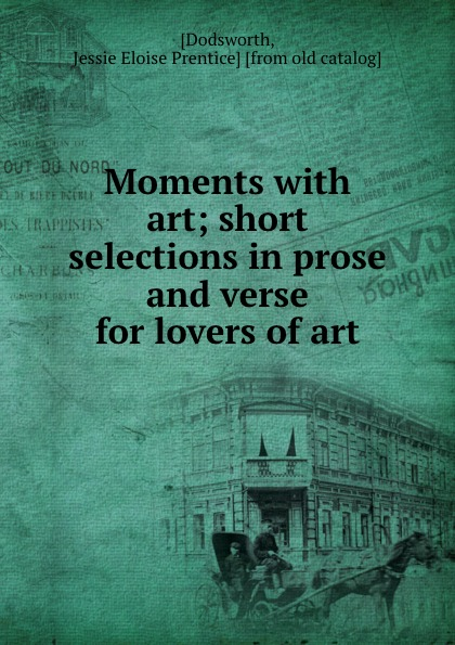 Jessie Eloise Prentice Dodsworth Moments with art; short selections in prose and verse for lovers of art сумка jessie