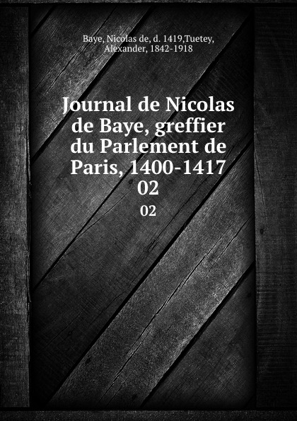 Nicolas de Baye Journal de Nicolas de Baye, greffier du Parlement de Paris, 1400-1417. 02