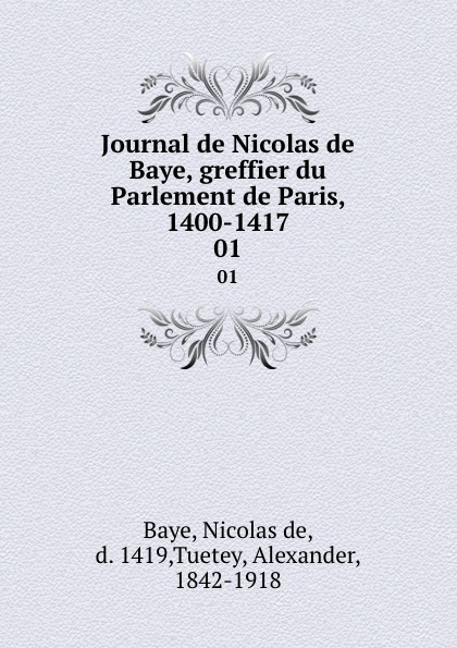 Nicolas de Baye Journal de Nicolas de Baye, greffier du Parlement de Paris, 1400-1417. 01