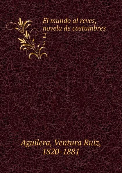 Ventura Ruiz Aguilera El mundo al reves, novela de costumbres. 2 ventura ruiz aguilera inspiraciones poesias selectas