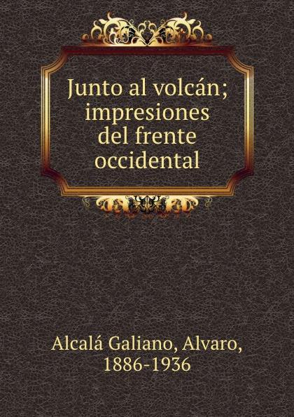 Alvaro Alcalá Galiano Junto al volcan; impresiones del frente occidental