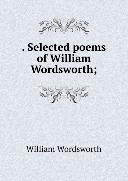 . Selected poems of William Wordsworth;