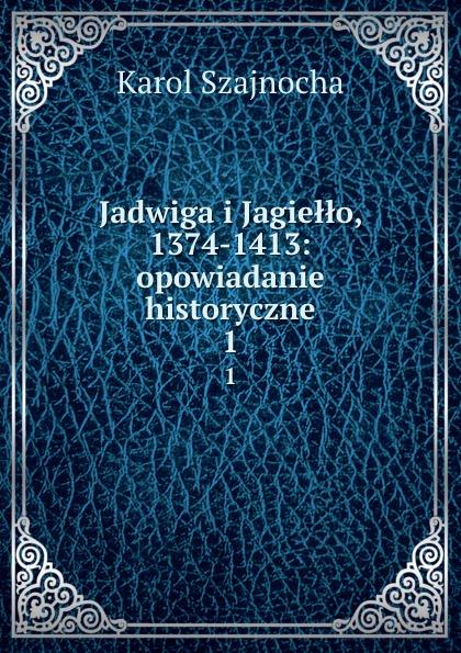 Karol Szajnocha Jadwiga i Jagiello, 1374-1413: opowiadanie historyczne. 1 jadwiga rudnicka bajkowe opowiadanie o kacusi