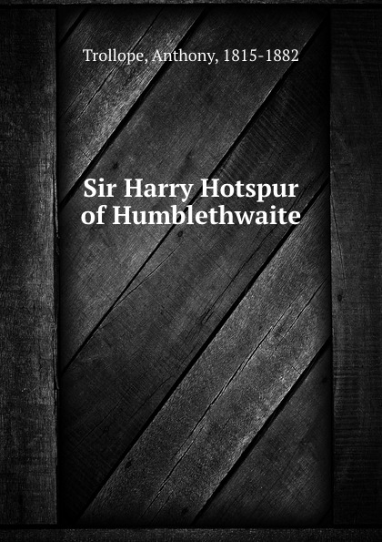 Trollope Anthony Sir Harry Hotspur of Humblethwaite trollope anthony sir harry hotspur of humblethwaite