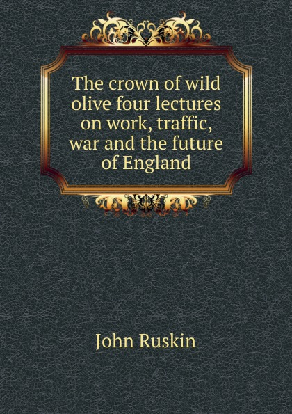 Рескин The crown of wild olive four lectures on work, traffic, war and the future of England john ruskin the crown of wild olive four lectures on work traffic war and the future of england