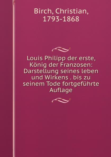 Christian Birch Louis Philipp der erste, Konig der Franzosen: Darstellung seines leben und Wirkens . bis zu seinem Tode fortgefuhrte Auflage
