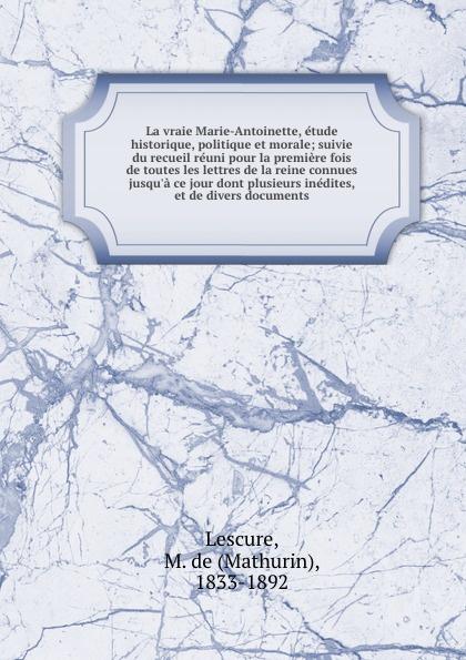 Mathurin Lescure La vraie Marie-Antoinette, etude historique, politique et morale; suivie du recueil reuni pour la premiere fois de toutes les lettres de la reine connues jusqu.a ce jour dont plusieurs inedites, et de divers documents