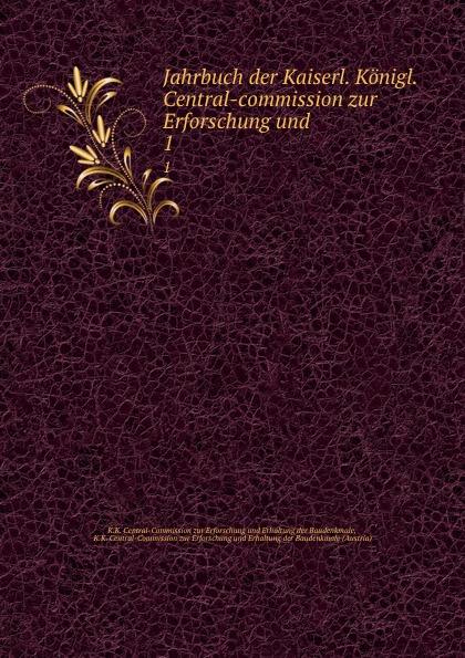 K.K. Central-Commission zur Erforschung und Erhaltung der Baudenkmale Jahrbuch der Kaiserl. Konigl. Central-commission zur Erforschung und . 1