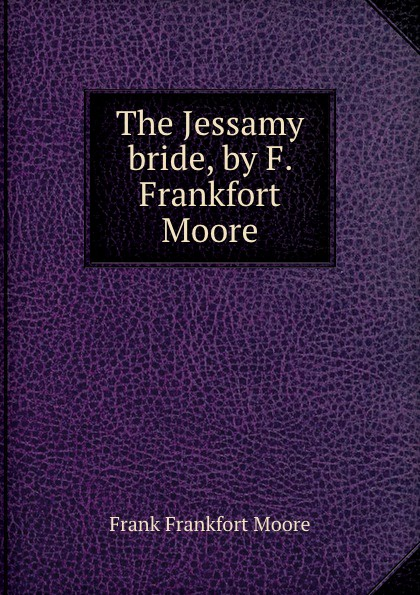 Moore Frank Frankfort The Jessamy bride, by F. Frankfort Moore moore frank frankfort a garden of peace a medley in quietude
