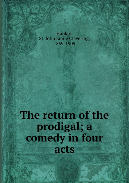 St. John Emile Clavering Hankin The return of the prodigal; a comedy in four acts недорого