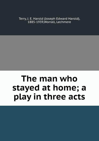 Joseph Edward Harold Terry The man who stayed at home; a play in three acts