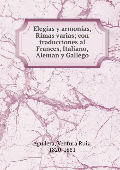 Ventura Ruiz Aguilera Elegias y armonias, Rimas varias; con traducciones al Frances, Italiano, Aleman y Gallego