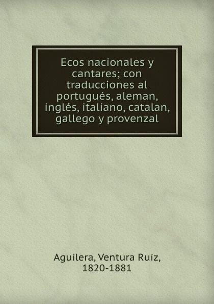 Ventura Ruiz Aguilera Ecos nacionales y cantares; con traducciones al portugues, aleman, ingles, italiano, catalan, gallego y provenzal ventura ruiz aguilera inspiraciones poesias selectas