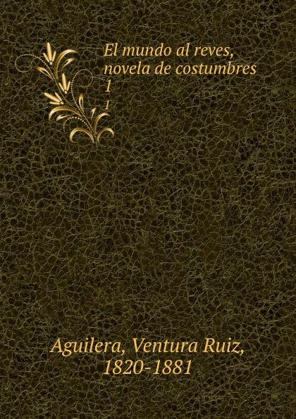 Ventura Ruiz Aguilera El mundo al reves, novela de costumbres. 1 ventura ruiz aguilera inspiraciones poesias selectas