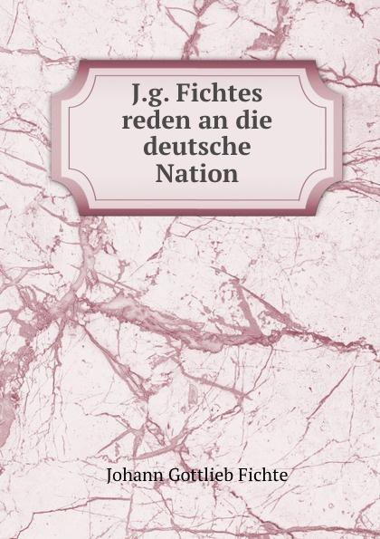 Johann Gottlieb Fichte J.g. Fichtes reden an die deutsche Nation