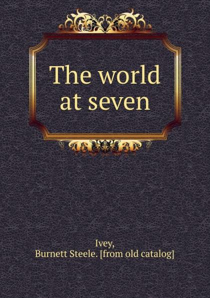 Burnett Steele Ivey The world at seven