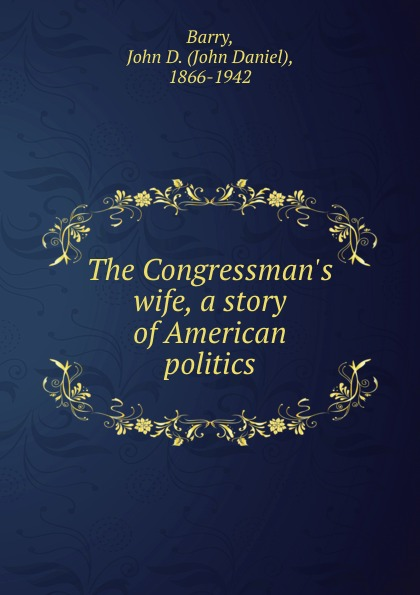 John Daniel Barry The Congressman.s wife, a story of American politics american wife