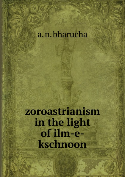 A.N. Bharucha zoroastrianism in the light of ilm-e-kschnoon bharucha ruzbeh n rabda