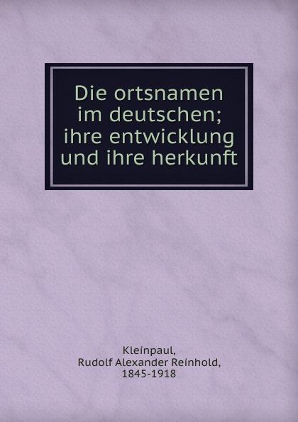 Rudolf Alexander Reinhold Kleinpaul Die ortsnamen im deutschen; ihre entwicklung und ihre herkunft