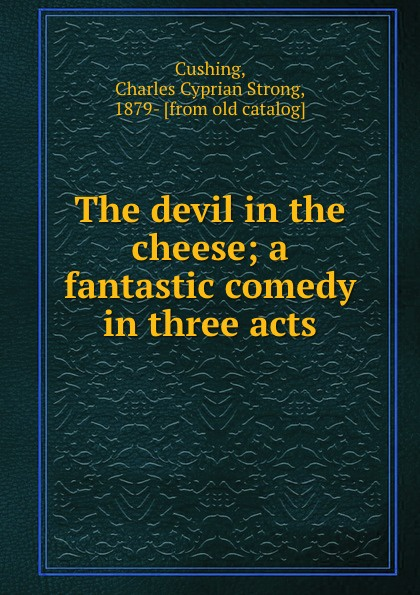 Charles Cyprian Strong Cushing The devil in the cheese; a fantastic comedy in three acts