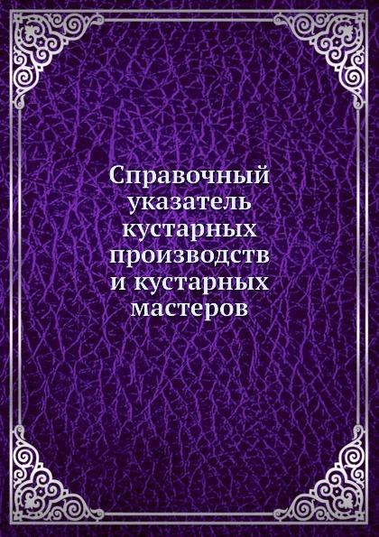 Коллектив авторов Справочный указатель кустарных производств и кустарных мастеров