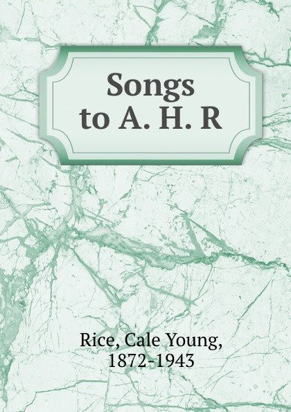 Cale Young Rice Songs to A. H. R. cale young rice porzia