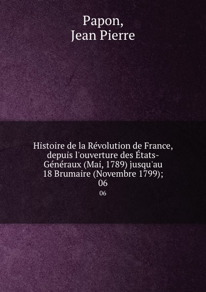 Jean Pierre Papon Histoire de la Revolution de France, depuis l.ouverture des Etats-Generaux (Mai, 1789) jusqu.au 18 Brumaire (Novembre 1799);. 06