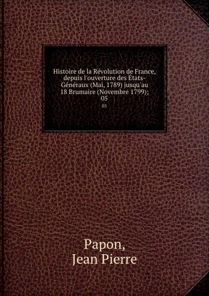 Jean Pierre Papon Histoire de la Revolution de France, depuis l.ouverture des Etats-Generaux (Mai, 1789) jusqu.au 18 Brumaire (Novembre 1799);. 05