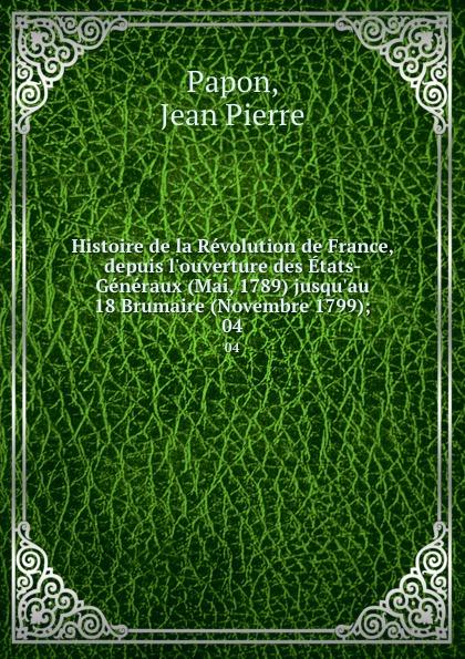 Jean Pierre Papon Histoire de la Revolution de France, depuis l.ouverture des Etats-Generaux (Mai, 1789) jusqu.au 18 Brumaire (Novembre 1799);. 04