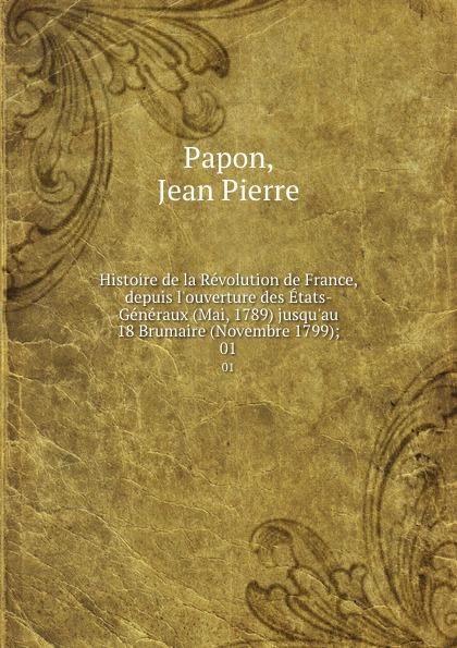 Jean Pierre Papon Histoire de la Revolution de France, depuis l.ouverture des Etats-Generaux (Mai, 1789) jusqu.au 18 Brumaire (Novembre 1799);. 01