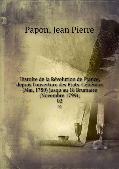 Jean Pierre Papon Histoire de la Revolution de France, depuis l.ouverture des Etats-Generaux (Mai, 1789) jusqu.au 18 Brumaire (Novembre 1799);. 02