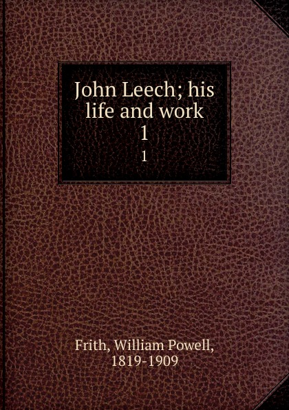 William Powell Frith John Leech; his life and work. 1 frith william powell john leech his life and work vol 1 [of 2]