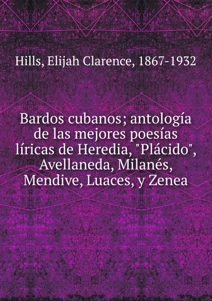 Elijah Clarence Hills Bardos cubanos; antologia de las mejores poesias liricas de Heredia, Placido, Avellaneda, Milanes, Mendive, Luaces, y Zenea manuel beltroy las cien mejores poesias liricas peruanas