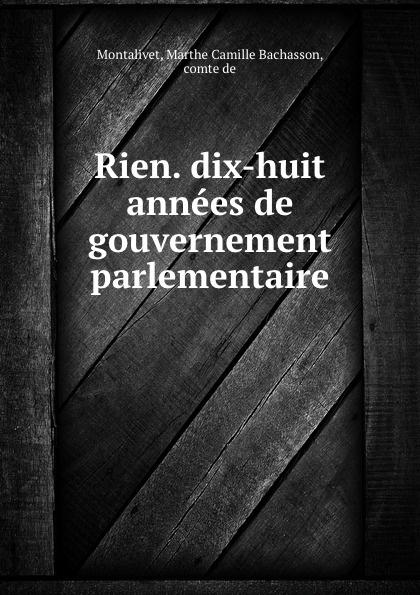 Marthe Camille Bachasson Montalivet Rien. dix-huit annees de gouvernement parlementaire цена и фото