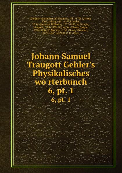 Johann Samuel Traugott Gehler Johann Samuel Traugott Gehler.s Physikalisches worterbunch. 6,.pt. 1