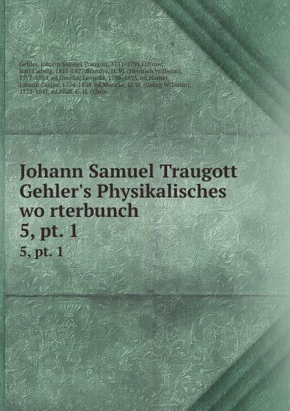 Johann Samuel Traugott Gehler Johann Samuel Traugott Gehler.s Physikalisches worterbunch. 5,.pt. 1