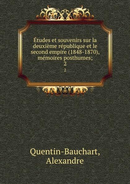 Alexandre Quentin-Bauchart Etudes et souvenirs sur la deuxieme republique et le second empire (1848-1870), memoires posthumes;. 2