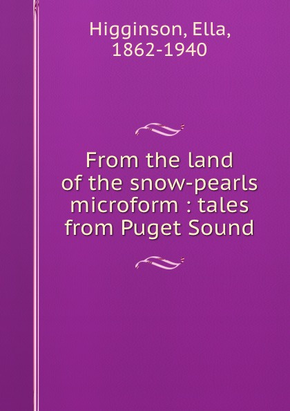 Ella Higginson From the land of the snow-pearls microform : tales from Puget Sound