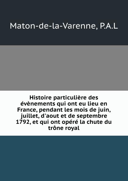 P.A. L. Maton-de-la-Varenne Histoire particuliere des evenements qui ont eu lieu en France, pendant les mois de juin, juillet, d.aout et de septembre 1792, et qui ont opere la chute du trone royal