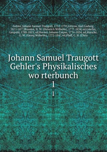 Johann Samuel Traugott Gehler Johann Samuel Traugott Gehler.s Physikalisches worterbunch. 1