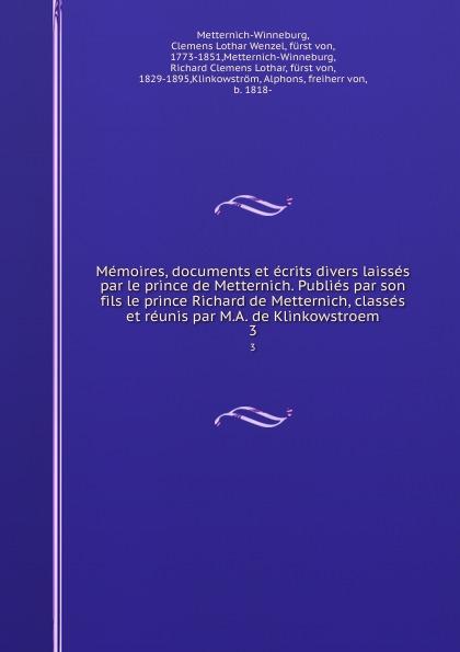 Clemens Lothar Wenzel Metternich-Winneburg Memoires, documents et ecrits divers laisses par le prince de Metternich. Publies par son fils le prince Richard de Metternich, classes et reunis par M.A. de Klinkowstroem. 3 clemens lothar wenzel metternich winneburg memoires documents et ecrits divers laisses par le prince de metternich publies par son fils le prince richard de metternich classes et reunis par m a de klinkowstroem 2