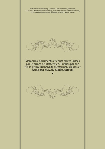 Clemens Lothar Wenzel Metternich-Winneburg Memoires, documents et ecrits divers laisses par le prince de Metternich. Publies par son fils le prince Richard de Metternich, classes et reunis par M.A. de Klinkowstroem. 2 clemens lothar wenzel metternich winneburg memoires documents et ecrits divers laisses par le prince de metternich publies par son fils le prince richard de metternich classes et reunis par m a de klinkowstroem 2