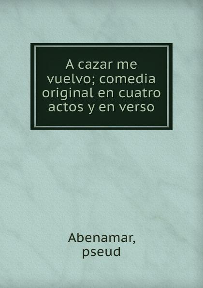 Abenamar A cazar me vuelvo; comedia original en cuatro actos y en verso caldeira fernando 1841 1894 a mantilha de renda comedia em verso portuguese edition