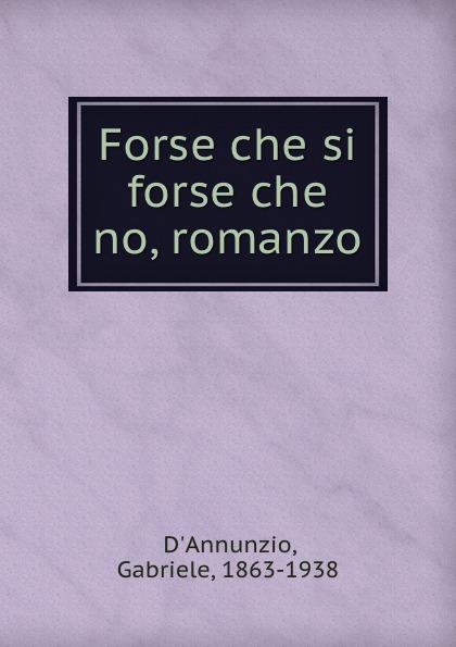 Gabriele d'Annunzio Forse che si forse che no, romanzo gabriele d annunzio forse che si forse che no romanzo classic reprint