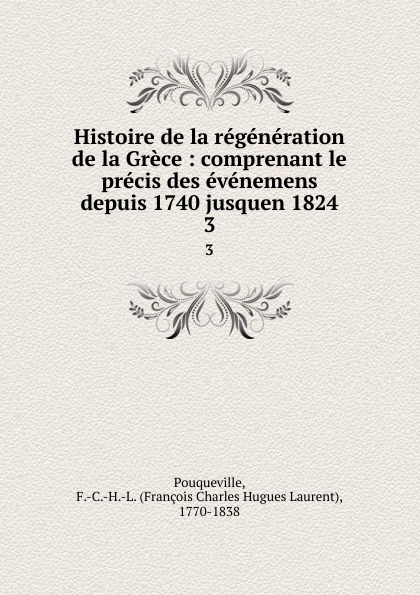 François Charles Hugues Laurent Pouqueville Histoire de la regeneration de la Grece : comprenant le precis des evenemens depuis 1740 jusquen 1824. 3